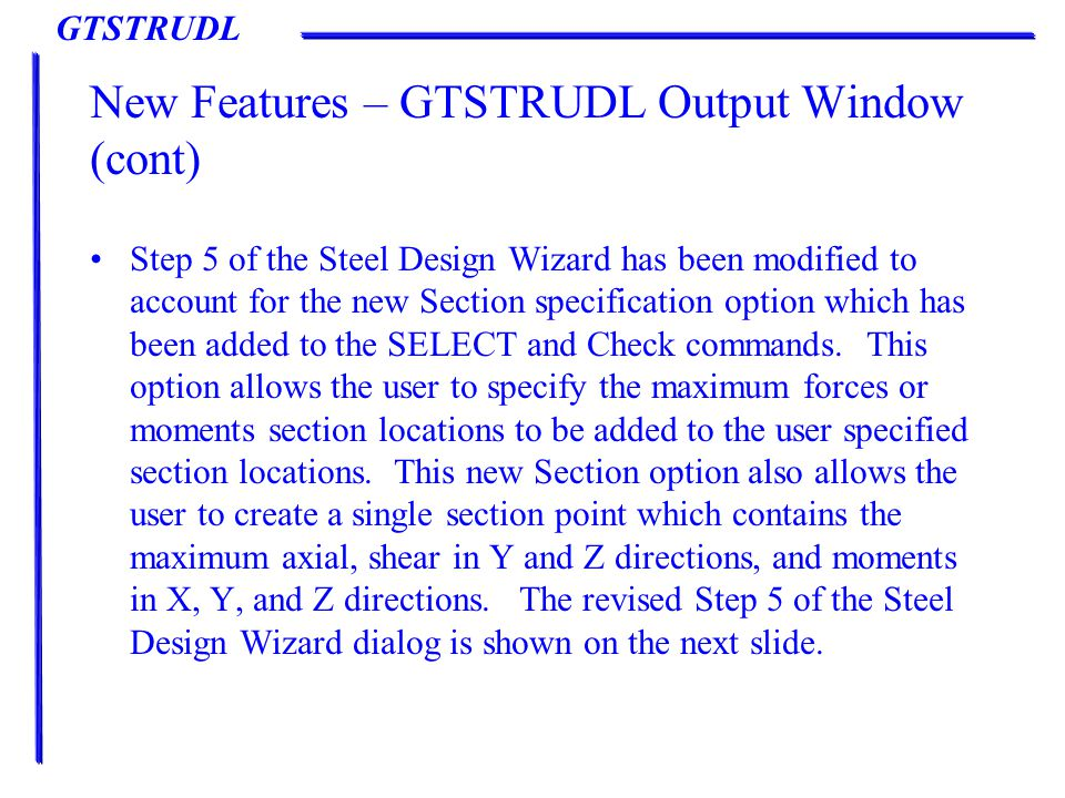 GTSTRUDL New Features – GTSTRUDL Output Window (cont) Step 5 of the Steel Design Wizard has been modified to account for the new Section specification option which has been added to the SELECT and Check commands.