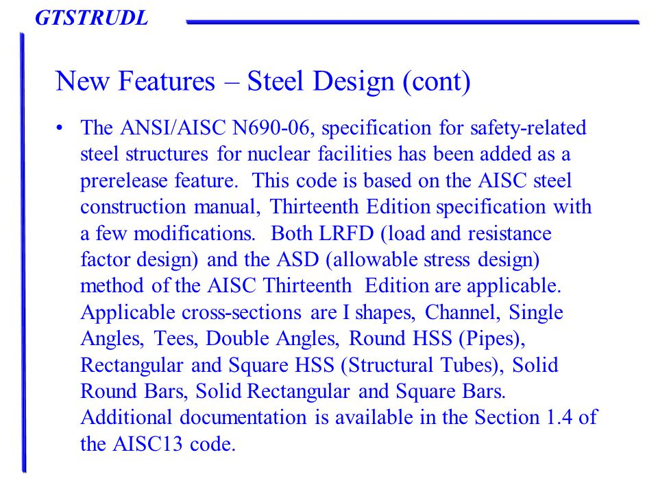 GTSTRUDL New Features – Steel Design (cont) The ANSI/AISC N690-06, specification for safety-related steel structures for nuclear facilities has been added as a prerelease feature.
