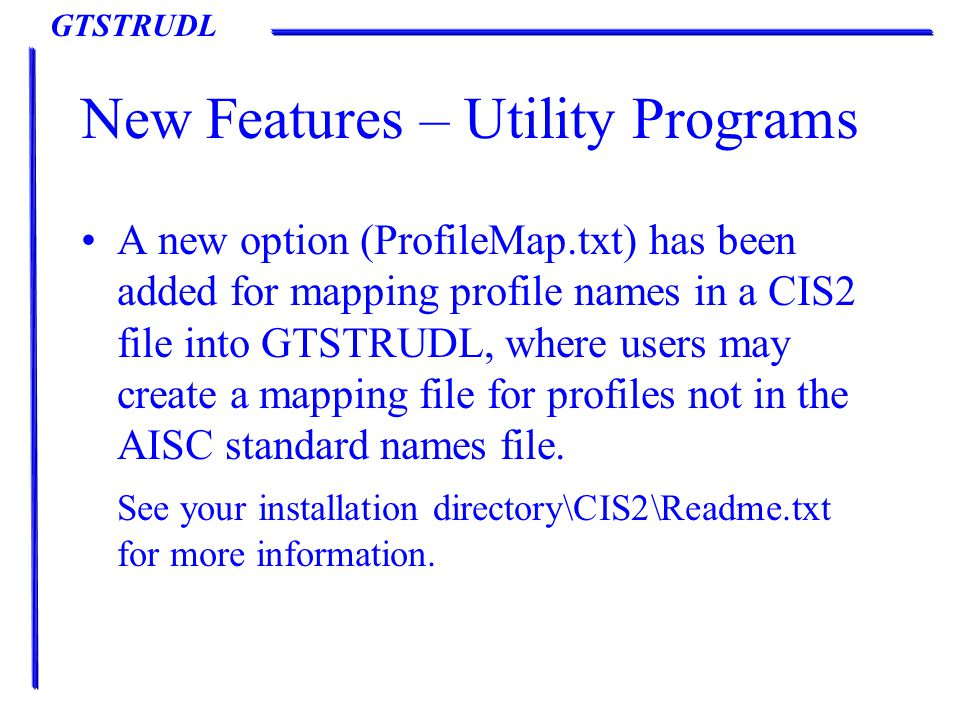 GTSTRUDL New Features – Utility Programs A new option (ProfileMap.txt) has been added for mapping profile names in a CIS2 file into GTSTRUDL, where users may create a mapping file for profiles not in the AISC standard names file.