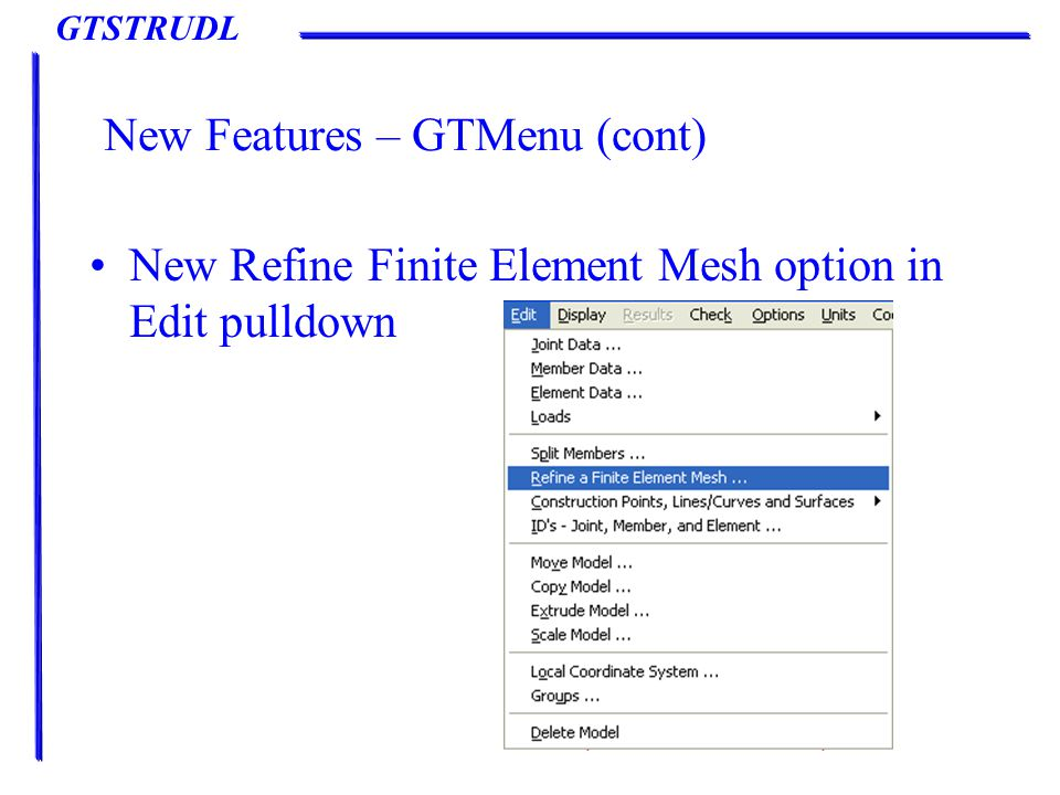 GTSTRUDL New Features – GTMenu (cont) New Refine Finite Element Mesh option in Edit pulldown
