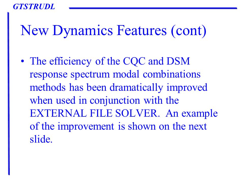 GTSTRUDL New Dynamics Features (cont) The efficiency of the CQC and DSM response spectrum modal combinations methods has been dramatically improved when used in conjunction with the EXTERNAL FILE SOLVER.