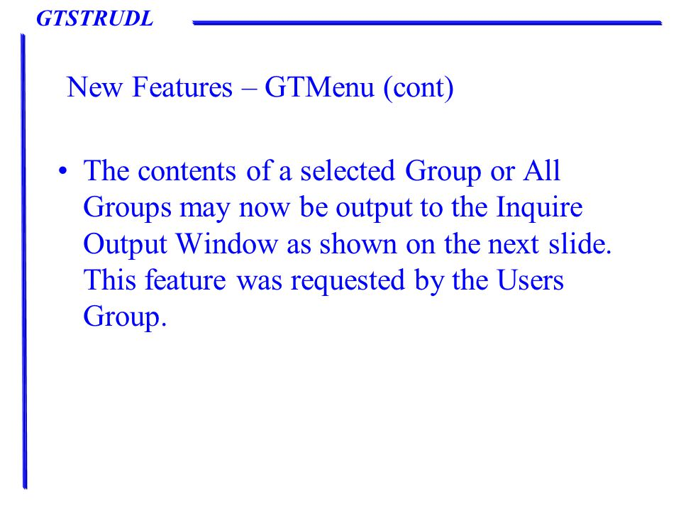 GTSTRUDL New Features – GTMenu (cont) The contents of a selected Group or All Groups may now be output to the Inquire Output Window as shown on the next slide.