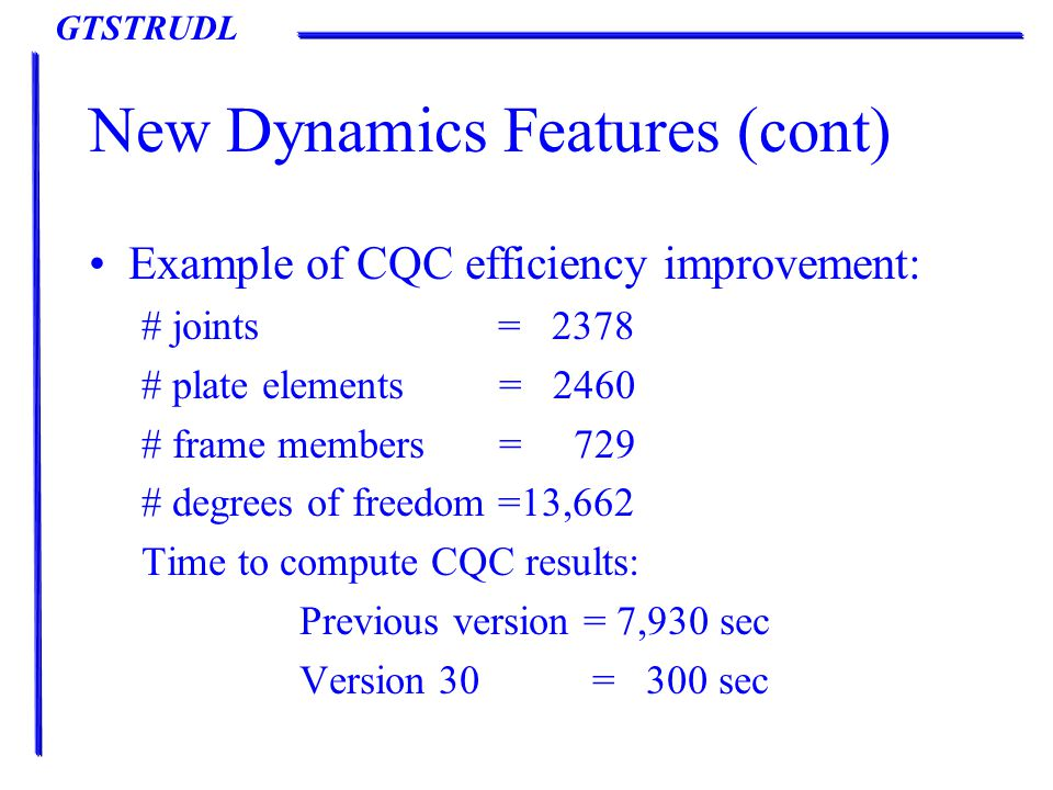 GTSTRUDL New Dynamics Features (cont) Example of CQC efficiency improvement: # joints = 2378 # plate elements = 2460 # frame members = 729 # degrees of freedom =13,662 Time to compute CQC results: Previous version = 7,930 sec Version 30 = 300 sec