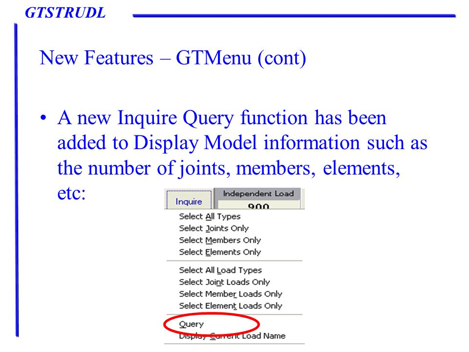 GTSTRUDL New Features – GTMenu (cont) A new Inquire Query function has been added to Display Model information such as the number of joints, members, elements, etc:
