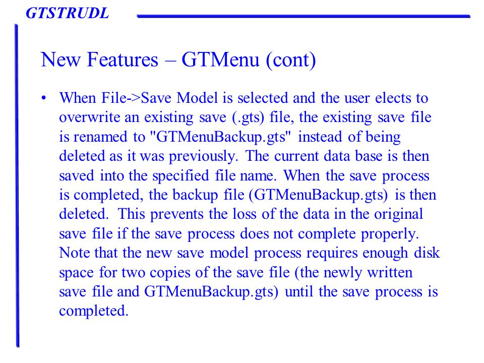 GTSTRUDL New Features – GTMenu (cont) When File->Save Model is selected and the user elects to overwrite an existing save (.gts) file, the existing save file is renamed to GTMenuBackup.gts instead of being deleted as it was previously.