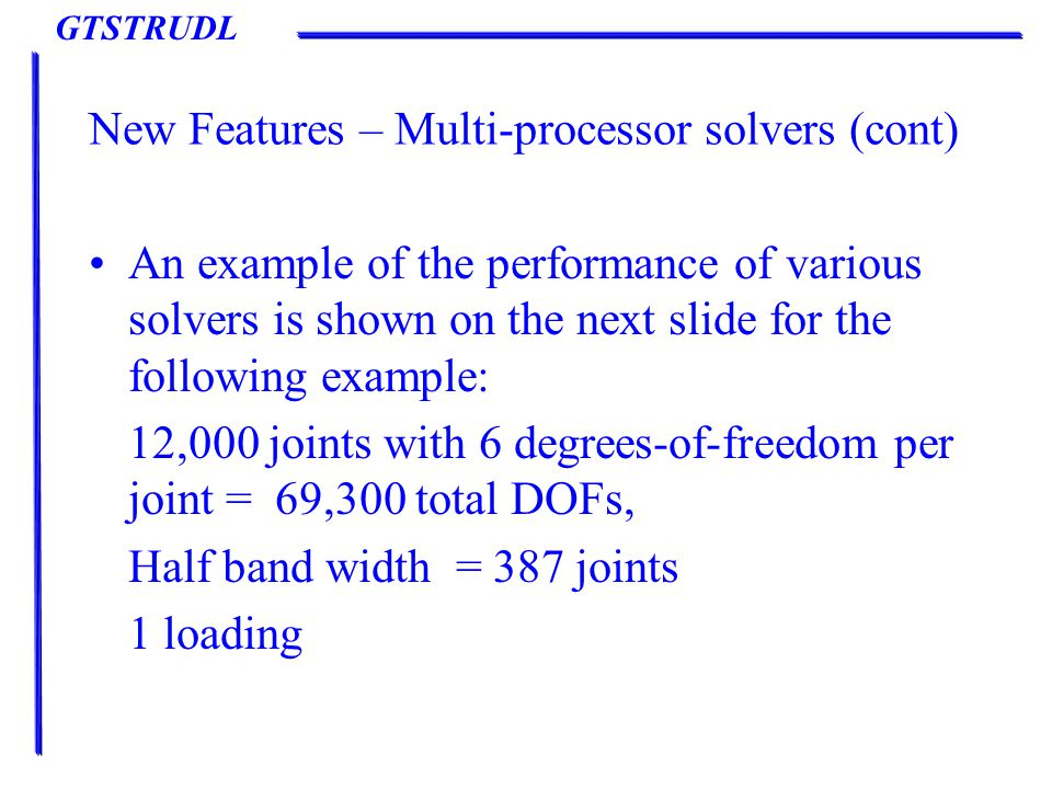 GTSTRUDL New Features – Multi-processor solvers (cont) An example of the performance of various solvers is shown on the next slide for the following example: 12,000 joints with 6 degrees-of-freedom per joint = 69,300 total DOFs, Half band width = 387 joints 1 loading