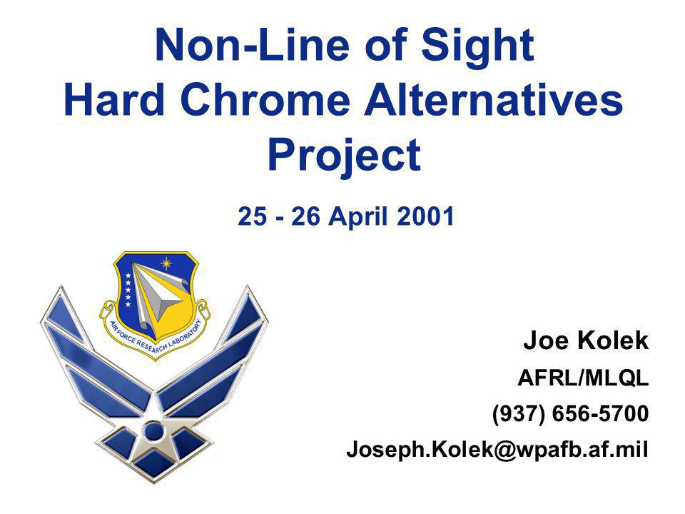 Non-Line of Sight Hard Chrome Alternatives Project 25 - 26 April 2001 Joe Kolek AFRL/MLQL (937) 656-5700 Joseph.Kolek@wpafb.af.mil