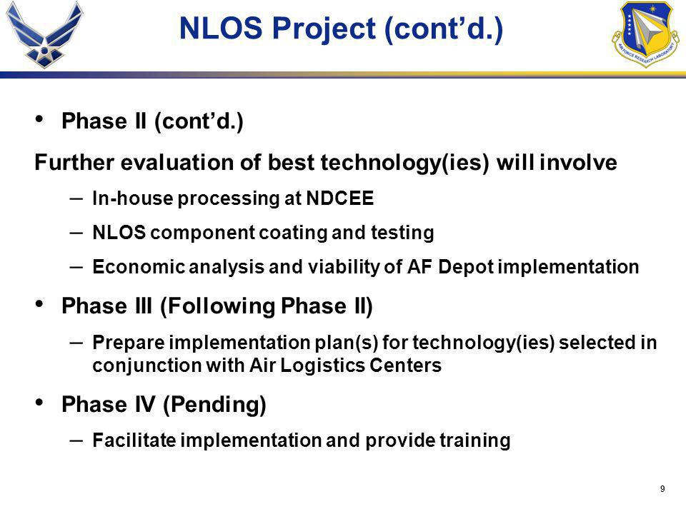 9 NLOS Project (cont'd.) Phase II (cont'd.) Further evaluation of best technology(ies) will involve – In-house processing at NDCEE – NLOS component coating and testing – Economic analysis and viability of AF Depot implementation Phase III (Following Phase II) – Prepare implementation plan(s) for technology(ies) selected in conjunction with Air Logistics Centers Phase IV (Pending) – Facilitate implementation and provide training