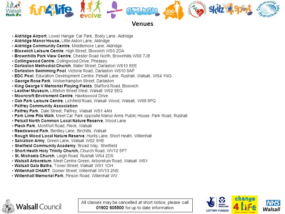 All classes may be cancelled at short notice, please call 01902 605500 for up to date information Aldridge Airport, Lower Hangar Car Park, Bosty Lane, Aldridge Aldridge Manor House, Little Aston Lane, Aldridge Aldridge Community Centre, Middlemore Lane, Aldridge Bloxwich Leisure Centre, High Street, Bloxwich WS3 2DA Brownhills Park View Centre, Chester Road North, Brownhills WS8 7JB Collingwood Centre, Collngwood Drive, Pheasey Darlaston Methodist Church, Slater Street, Darlaston WS10 8EE Darlaston Swimming Pool, Victoria Road, Darlaston WS10 8AP EDC Pool, Education Development Centre, Pelsall Lane, Rushall, Walsall, WS4 1NG George Rose Park, Wolverhampton Street, Darlaston King George V Memorial Playing Fields, Stafford Road, Bloxwich Leather Museum, Littleton Street West, Walsall WS2 8EQ Moorcroft Enviroment Centre, Hawkswood Drive Oak Park Leisure Centre, Lichfield Road, Walsall Wood, Walsall, WS9 9PQ Palfrey Community Association Palfrey Park, Dale Street, Palfrey, Walsall WS1 4AN Park Lime Pits Walk, Meet Car Park opposite Manor Arms Public House, Park Road, Rushall Pelsall North Common Local Nature Reserve, Wood Lane Pleck Park, Montfort Road, Pleck, Walsall Reedswood Park, Bentley Lane, Birchills, Walsall Rough Wood Local Nature Reserve, Hunts Lane, Short Heath, Willenhall Salvation Army, Green Lane, Walsall WS2 8HE Shelfield Community Academy, Broad Way, Shelfield Short Heath Holy Trinity Church, Church Road, WV12 5PT St.