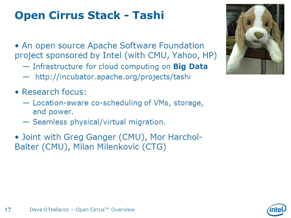 17 Dave O'Hallaron – Open Cirrus™ Overview Open Cirrus Stack - Tashi An open source Apache Software Foundation project sponsored by Intel (with CMU, Yahoo, HP) —Infrastructure for cloud computing on Big Data — http://incubator.apache.org/projects/tashi Research focus: —Location-aware co-scheduling of VMs, storage, and power.
