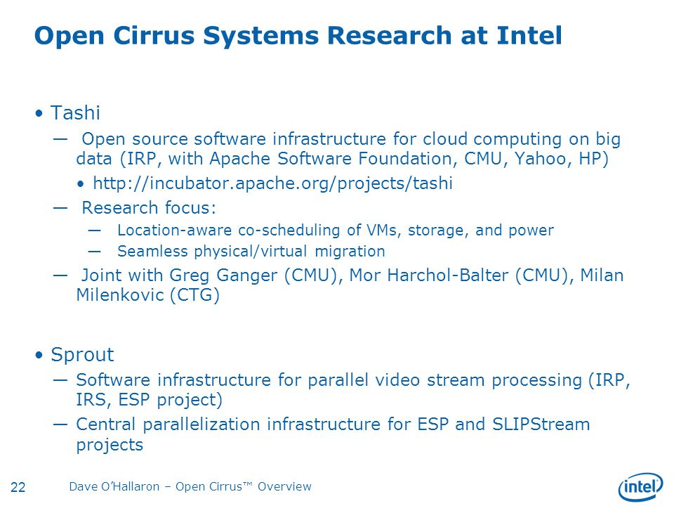22 Dave O'Hallaron – Open Cirrus™ Overview Open Cirrus Systems Research at Intel Tashi — Open source software infrastructure for cloud computing on big data (IRP, with Apache Software Foundation, CMU, Yahoo, HP) http://incubator.apache.org/projects/tashi — Research focus: —Location-aware co-scheduling of VMs, storage, and power —Seamless physical/virtual migration — Joint with Greg Ganger (CMU), Mor Harchol-Balter (CMU), Milan Milenkovic (CTG) Sprout —Software infrastructure for parallel video stream processing (IRP, IRS, ESP project) —Central parallelization infrastructure for ESP and SLIPStream projects