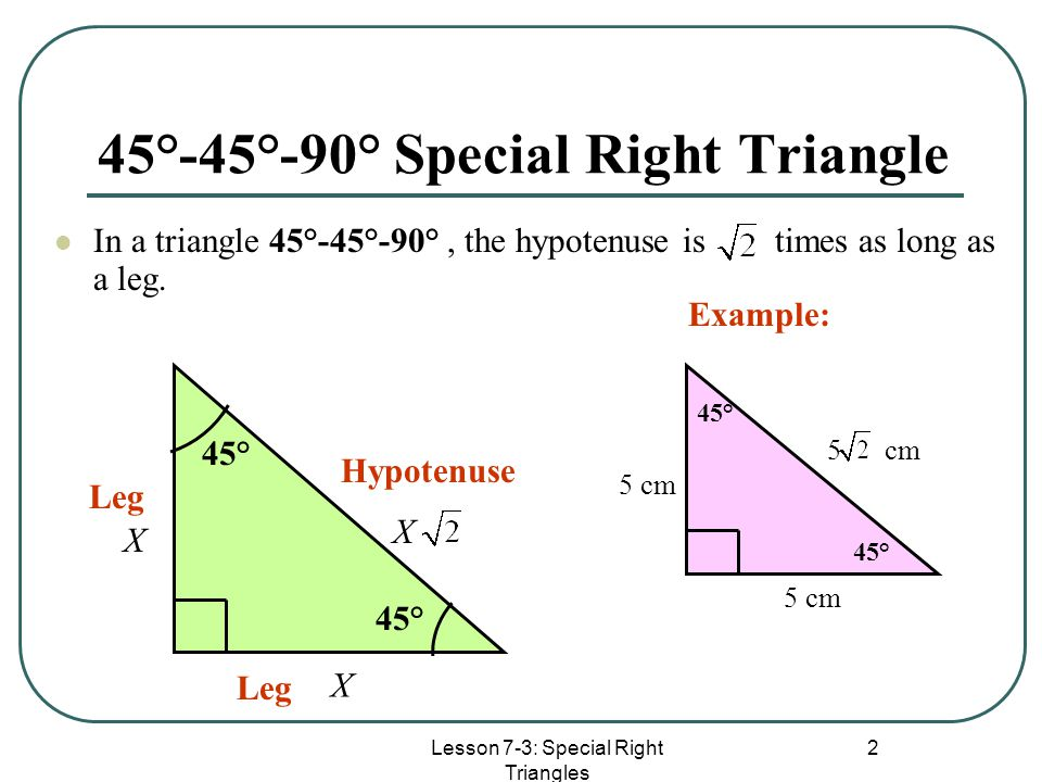 Lesson 7-3: Special Right Triangles 2 45°-45°-90° Special Right Triangle In a triangle 45°-45°-90°, the hypotenuse is times as long as a leg. 45° Hypo
