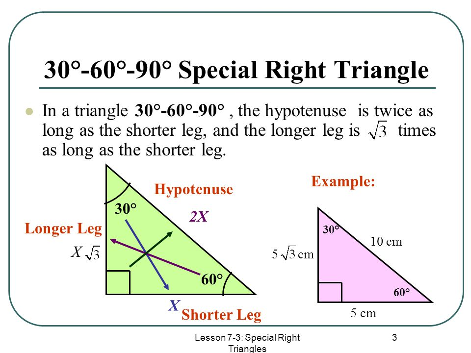 Lesson 7-3: Special Right Triangles 3 30°-60°-90° Special Right Triangle In a triangle 30°-60°-90°, the hypotenuse is twice as long as the shorter leg