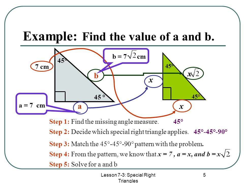 Lesson 7-3: Special Right Triangles 5 Example: Find the value of a and b. 45° 7 cm a b Step 1: Find the missing angle measure.45° Step 2: Decide which