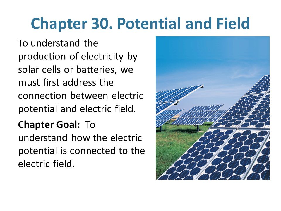Chapter 30. Potential and Field To understand the production of electricity by solar cells or batteries, we must first address the connection between
