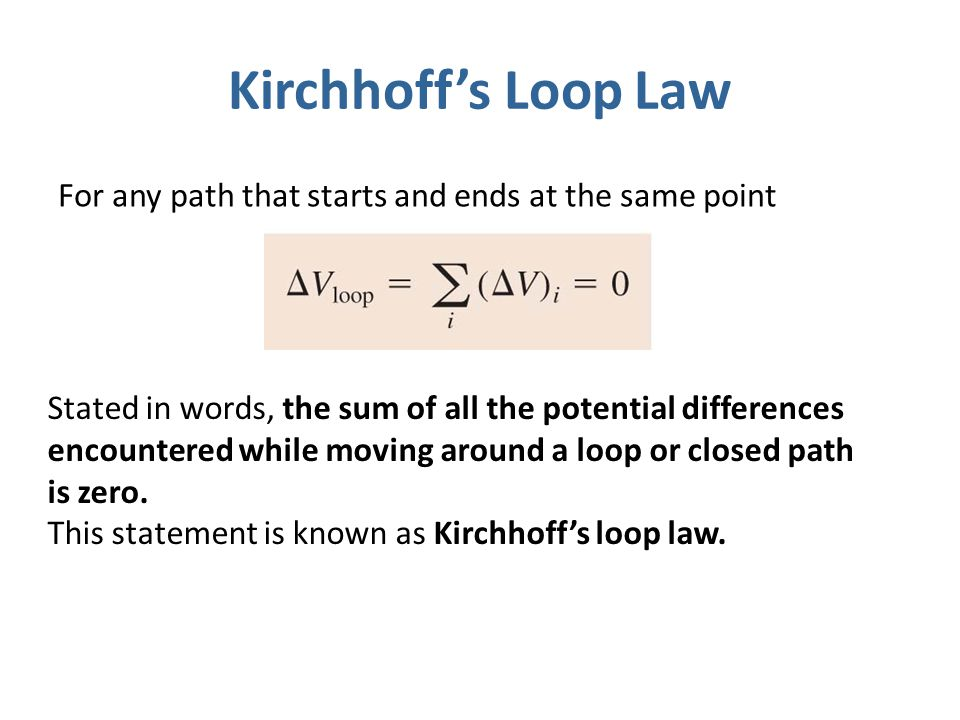 Kirchhoff's Loop Law For any path that starts and ends at the same point Stated in words, the sum of all the potential differences encountered while m