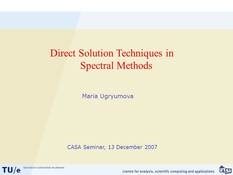 Maria Ugryumova Direct Solution Techniques in Spectral Methods CASA Seminar, 13 December 2007