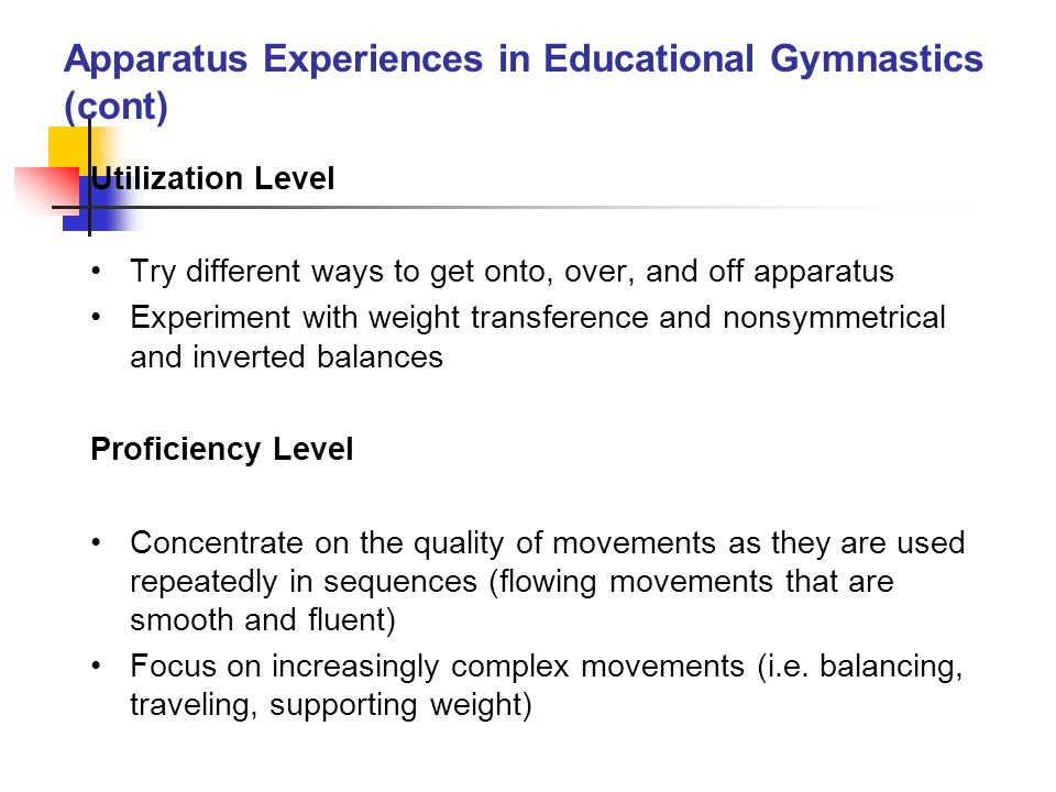 Apparatus Experiences in Educational Gymnastics (cont) Utilization Level Try different ways to get onto, over, and off apparatus Experiment with weigh