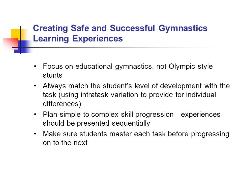 Creating Safe and Successful Gymnastics Learning Experiences Focus on educational gymnastics, not Olympic ‑ style stunts Always match the student's le