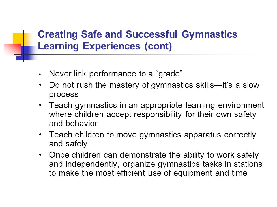 "Creating Safe and Successful Gymnastics Learning Experiences (cont) Never link performance to a ""grade"" Do not rush the mastery of gymnastics skills—i"
