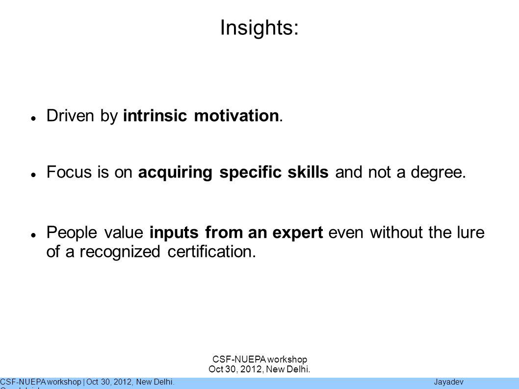 CSF-NUEPA workshop | Oct 30, 2012, New Delhi. Jayadev Gopalakrishnan CSF-NUEPA workshop Oct 30, 2012, New Delhi. Insights: Driven by intrinsic motivat