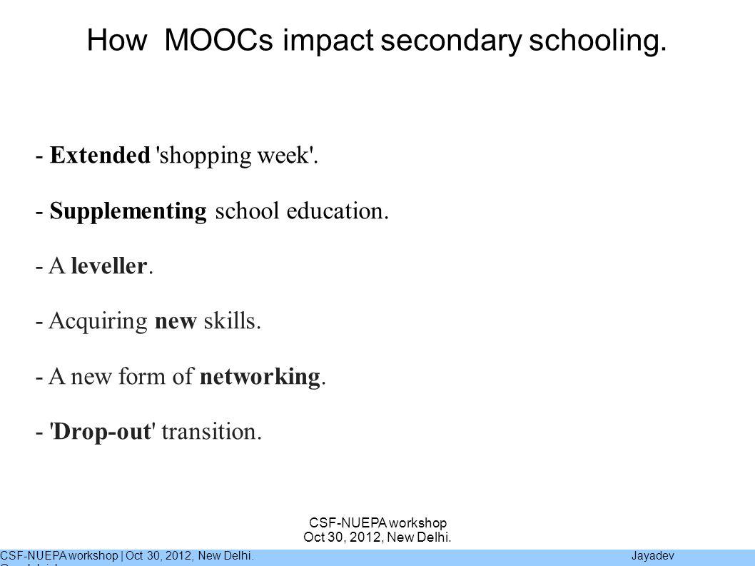 CSF-NUEPA workshop | Oct 30, 2012, New Delhi. Jayadev Gopalakrishnan CSF-NUEPA workshop Oct 30, 2012, New Delhi. How MOOCs impact secondary schooling.