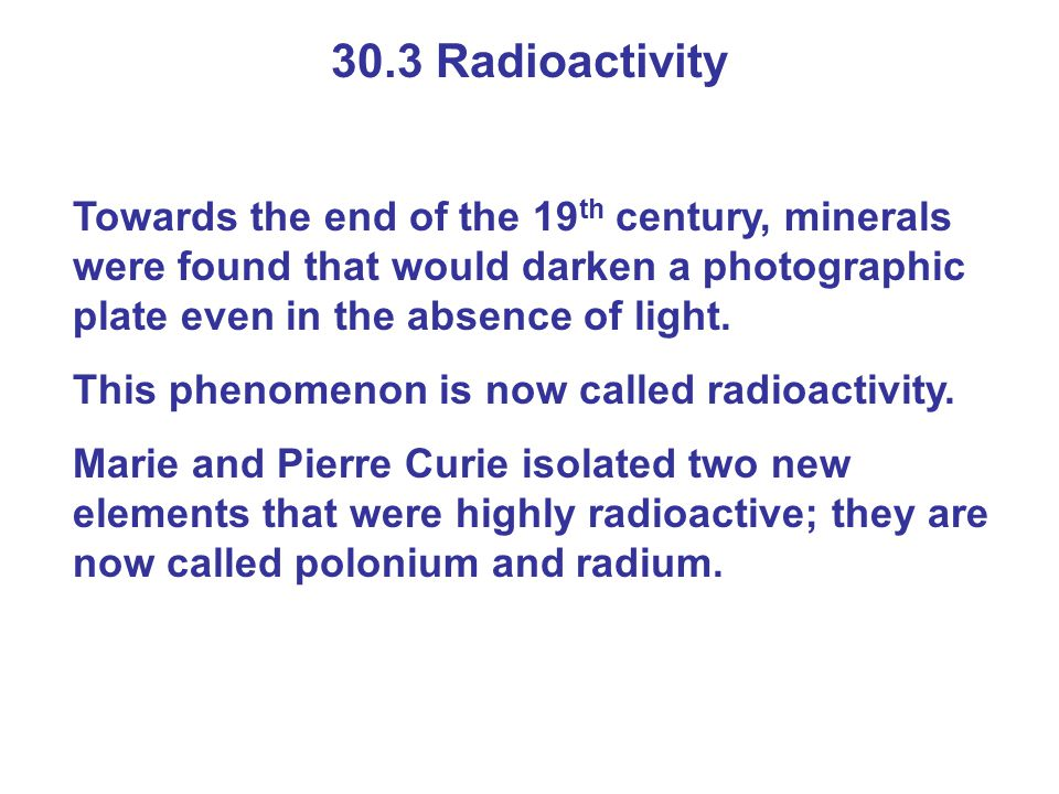 30.3 Radioactivity Towards the end of the 19 th century, minerals were found that would darken a photographic plate even in the absence of light. This