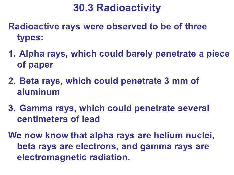 Radioactive rays were observed to be of three types: 1. Alpha rays, which could barely penetrate a piece of paper 2. Beta rays, which could penetrate
