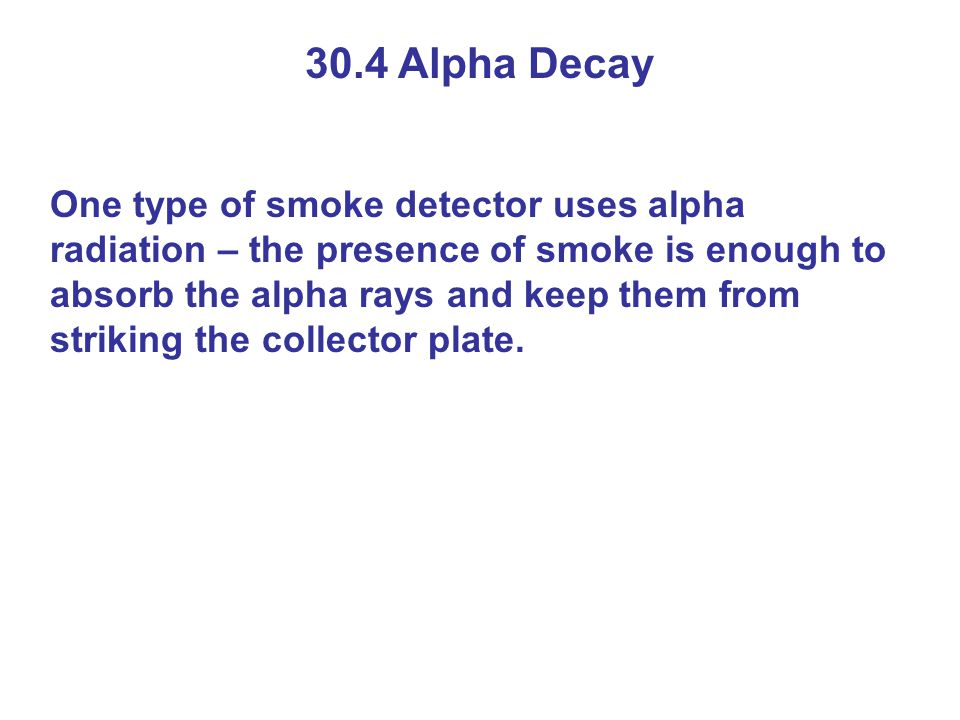 30.4 Alpha Decay One type of smoke detector uses alpha radiation – the presence of smoke is enough to absorb the alpha rays and keep them from strikin