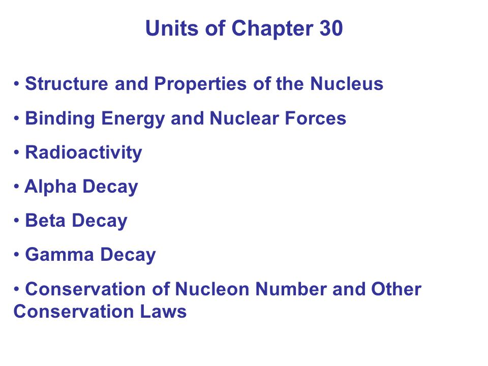 Units of Chapter 30 Half-Life and Rate of Decay Calculations Involving Decay Rates and Half- Life Decay Series Radioactive Dating Stability and Tunneling Detection of Radiation