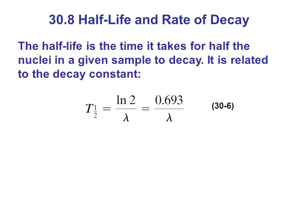 30.8 Half-Life and Rate of Decay The half-life is the time it takes for half the nuclei in a given sample to decay. It is related to the decay constan
