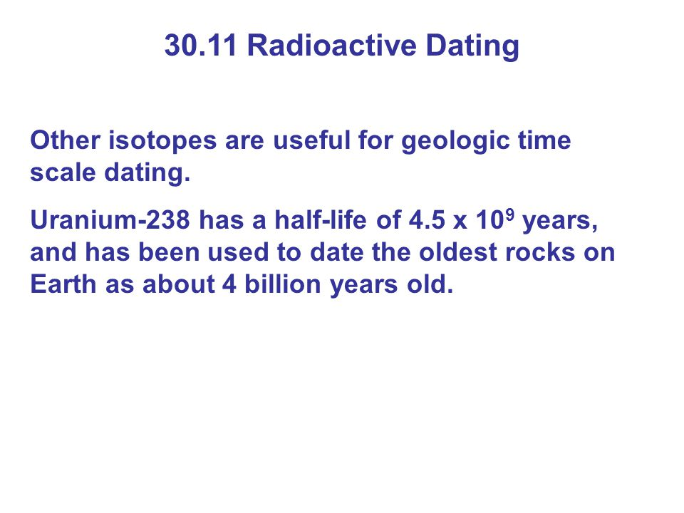 30.11 Radioactive Dating Other isotopes are useful for geologic time scale dating. Uranium-238 has a half-life of 4.5 x 10 9 years, and has been used