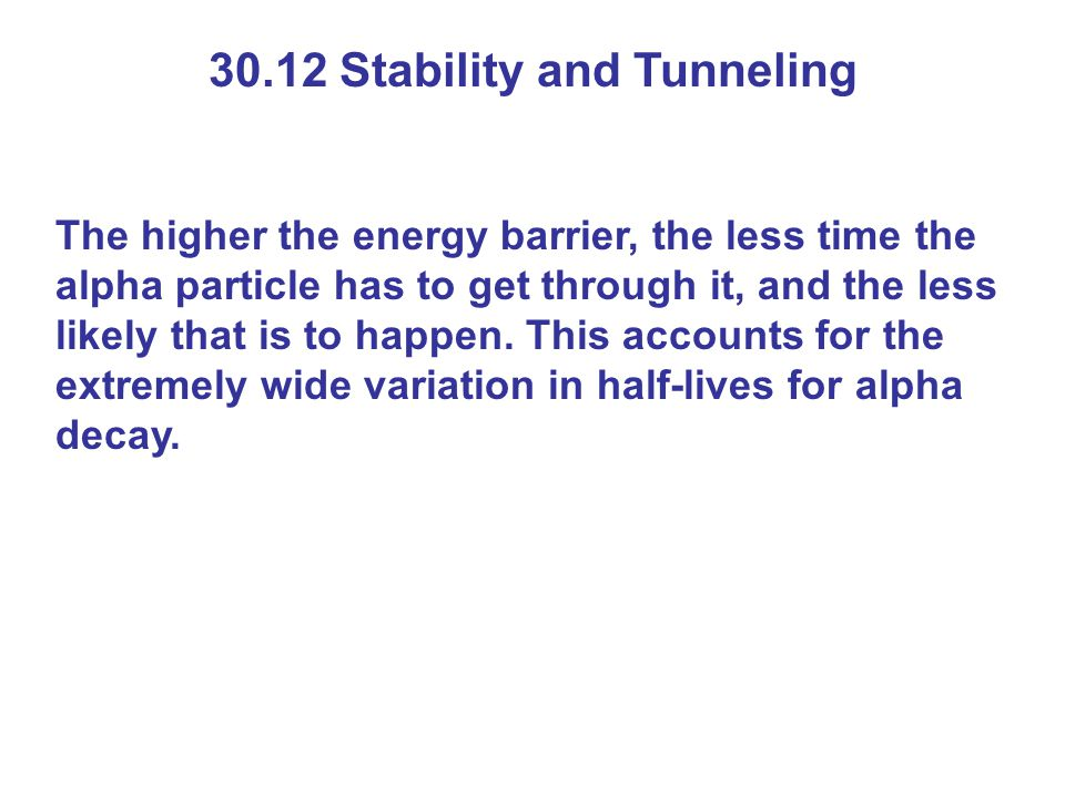 30.12 Stability and Tunneling The higher the energy barrier, the less time the alpha particle has to get through it, and the less likely that is to ha