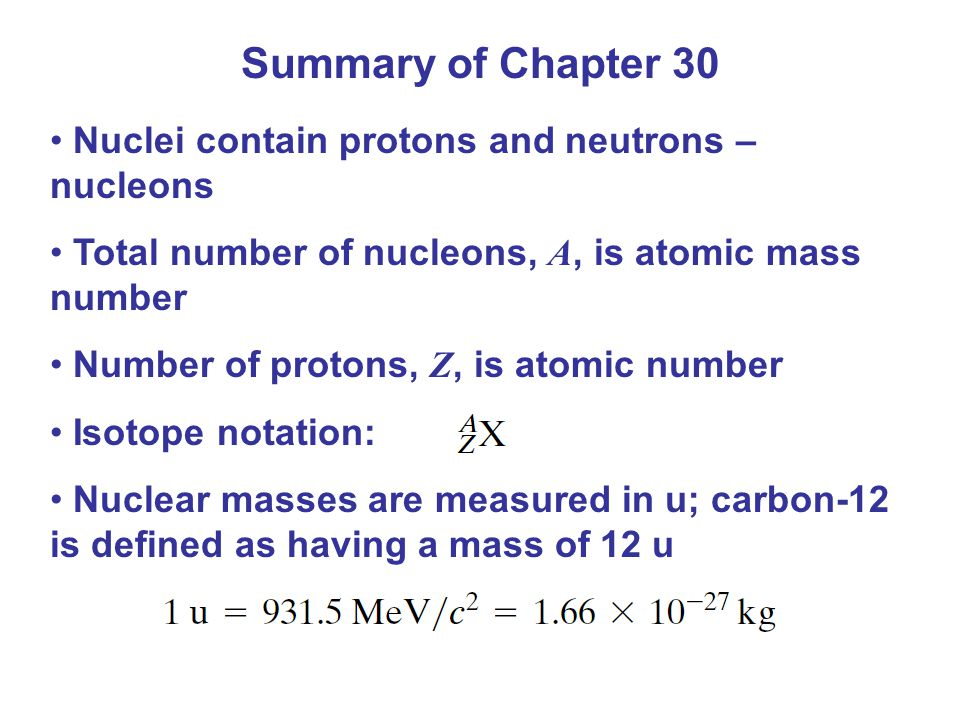 Summary of Chapter 30 Nuclei contain protons and neutrons – nucleons Total number of nucleons, A, is atomic mass number Number of protons, Z, is atomi