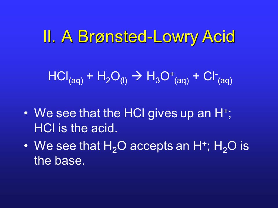 II. A Brønsted-Lowry Acid HCl (aq) + H 2 O (l)  H 3 O + (aq) + Cl - (aq) We see that the HCl gives up an H + ; HCl is the acid. We see that H 2 O acc