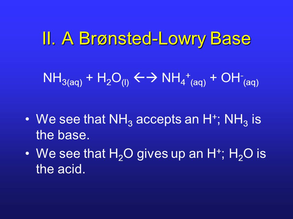 II. A Brønsted-Lowry Base NH 3(aq) + H 2 O (l)  NH 4 + (aq) + OH - (aq) We see that NH 3 accepts an H + ; NH 3 is the base. We see that H 2 O gives