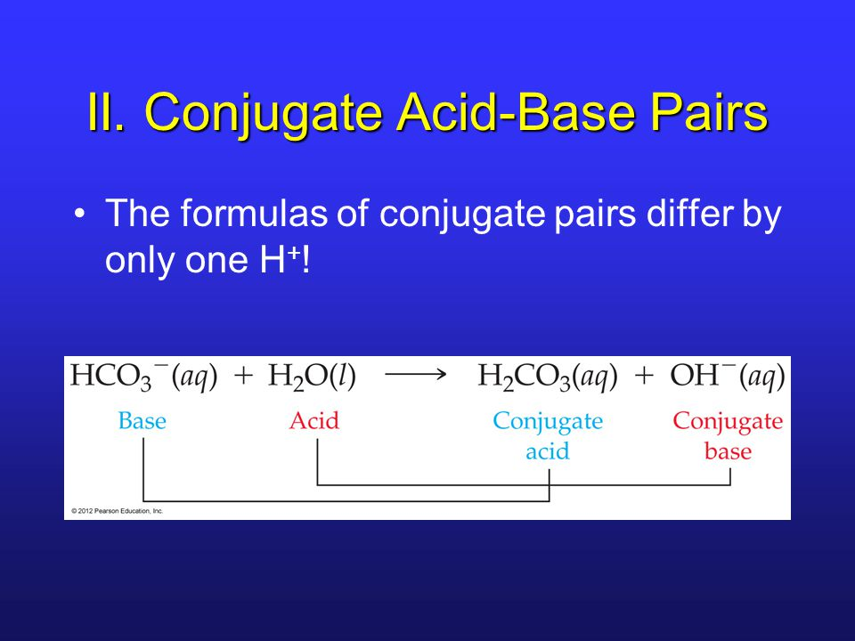 II. Conjugate Acid-Base Pairs The formulas of conjugate pairs differ by only one H + !