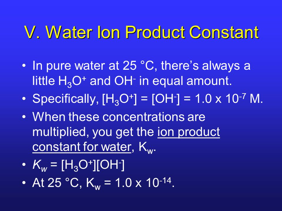 V. Water Ion Product Constant In pure water at 25 °C, there's always a little H 3 O + and OH - in equal amount. Specifically, [H 3 O + ] = [OH - ] = 1