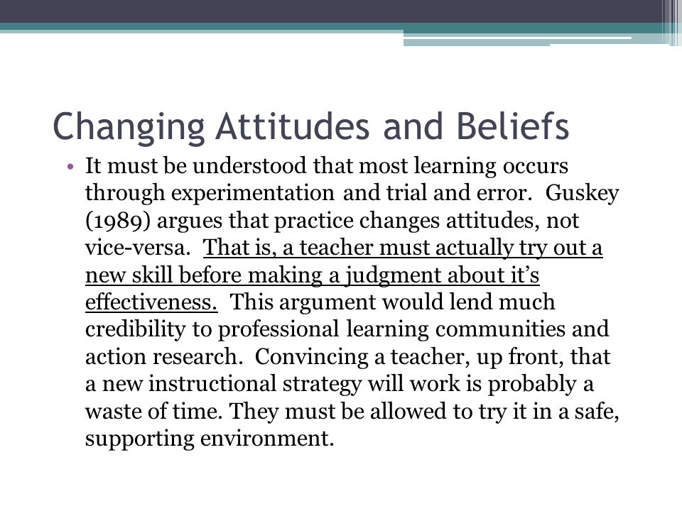 Changing Attitudes and Beliefs It must be understood that most learning occurs through experimentation and trial and error.