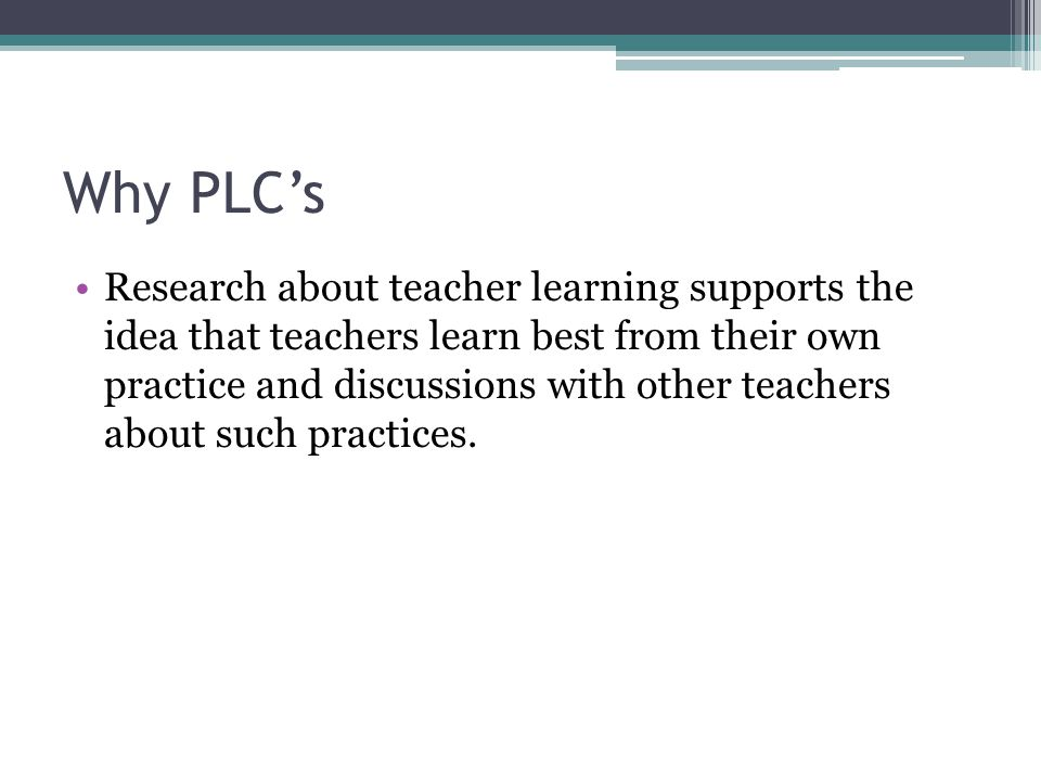 Why PLC's Research about teacher learning supports the idea that teachers learn best from their own practice and discussions with other teachers about such practices.
