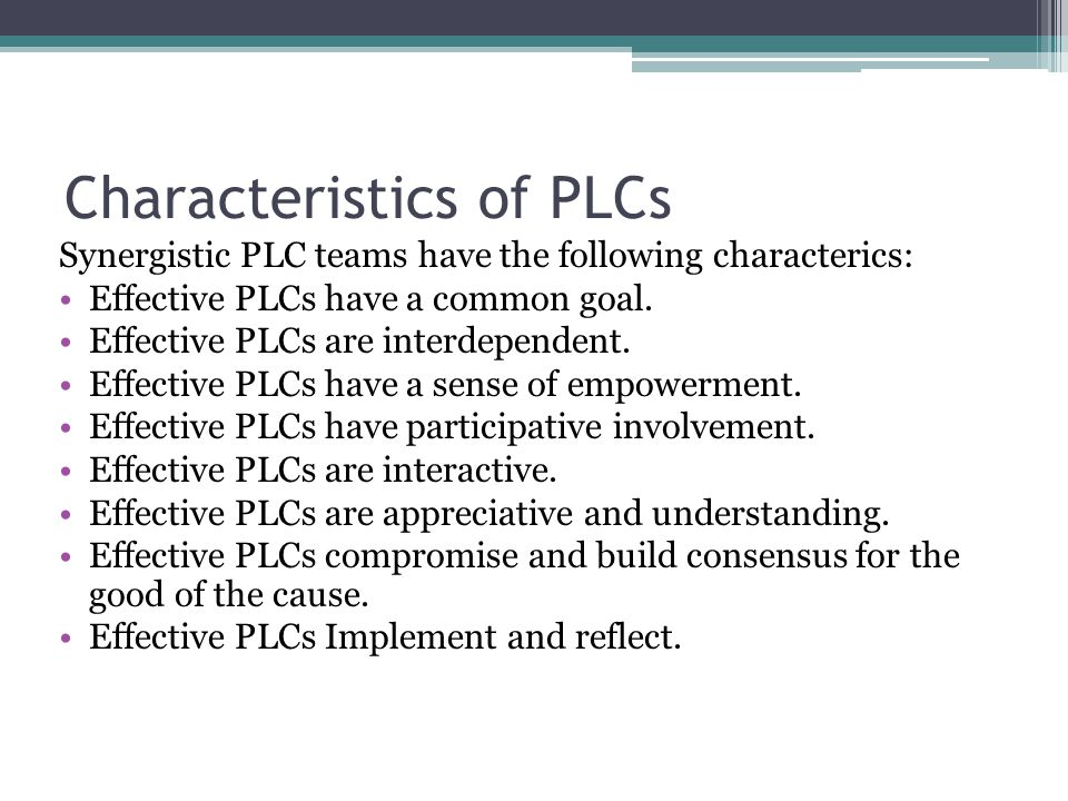 Characteristics of PLCs Synergistic PLC teams have the following characterics: Effective PLCs have a common goal.
