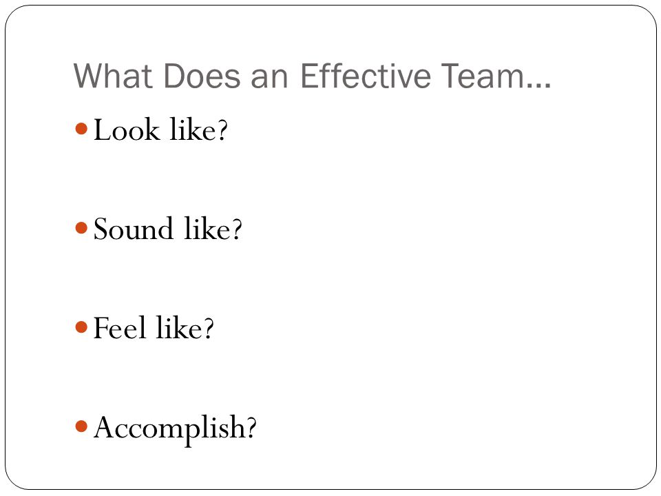 What Does an Effective Team… Look like? Sound like? Feel like? Accomplish?