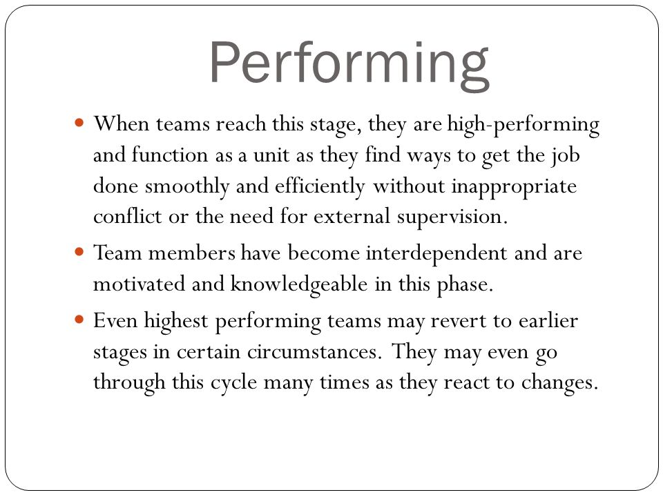 Performing When teams reach this stage, they are high-performing and function as a unit as they find ways to get the job done smoothly and efficiently without inappropriate conflict or the need for external supervision.