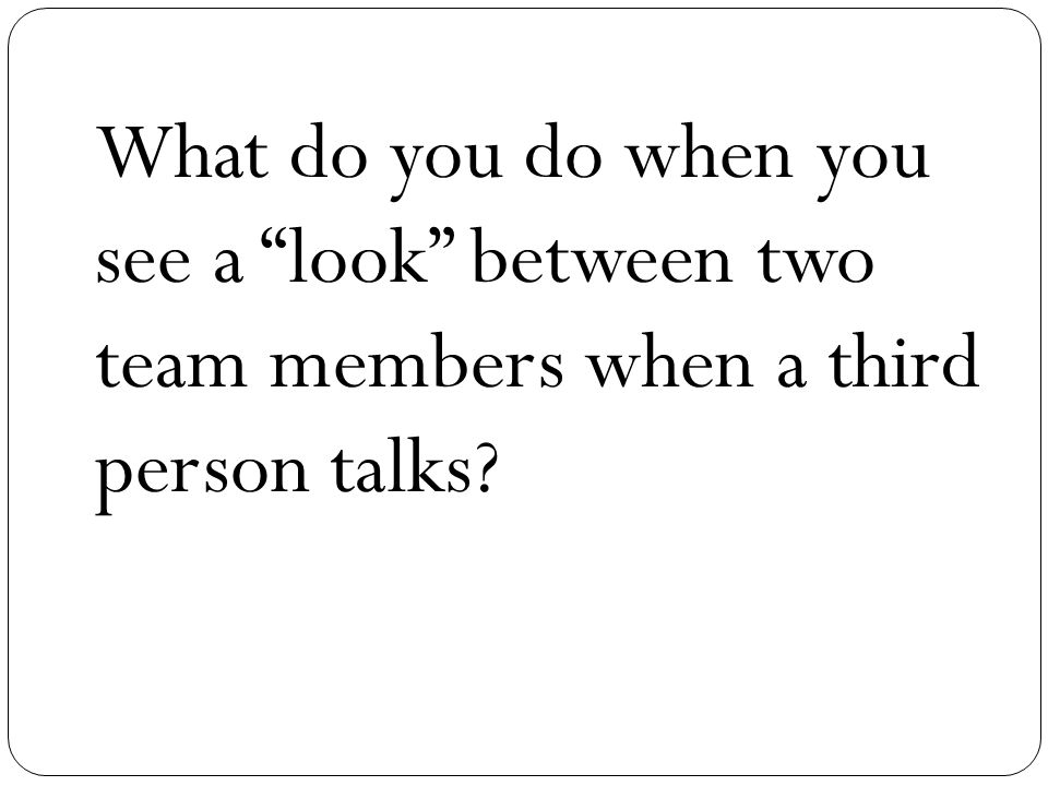 What do you do when you see a look between two team members when a third person talks?