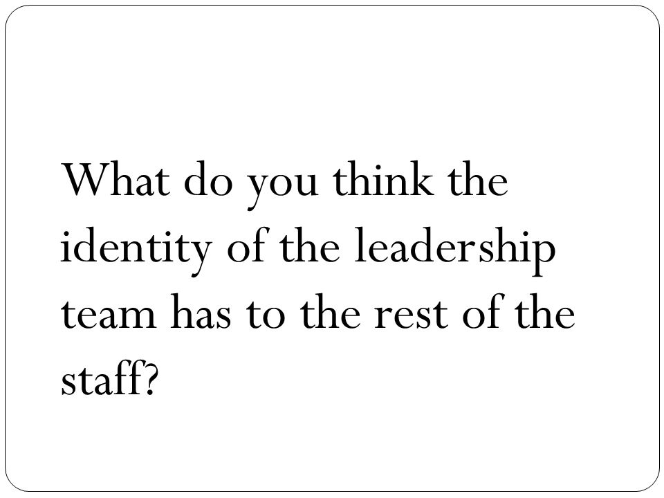 What do you think the identity of the leadership team has to the rest of the staff?