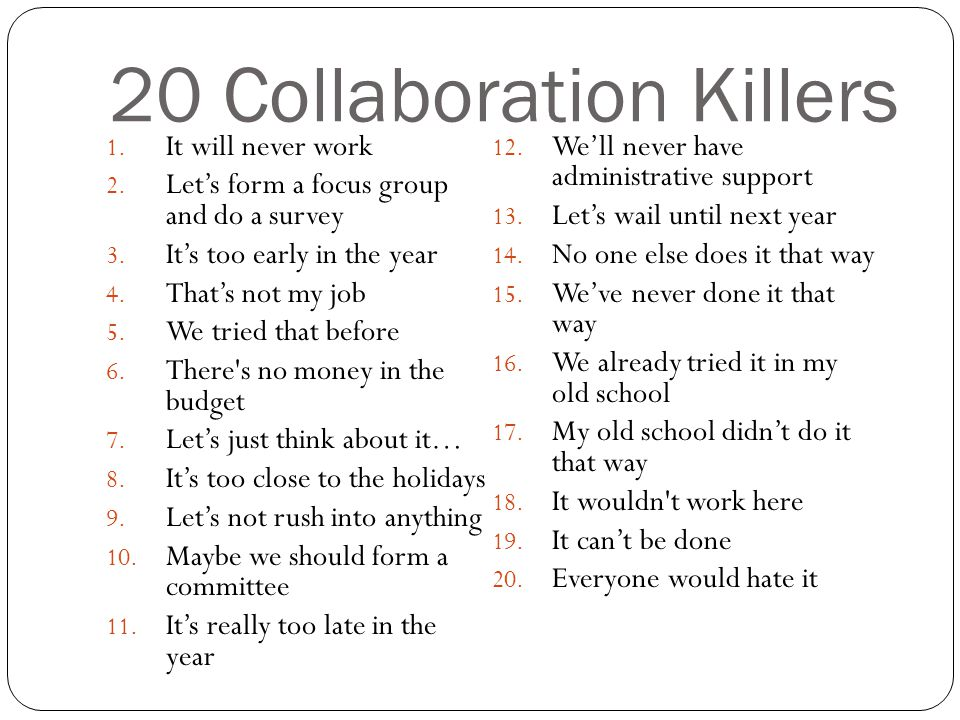 20 Collaboration Killers 1.It will never work 2. Let's form a focus group and do a survey 3.