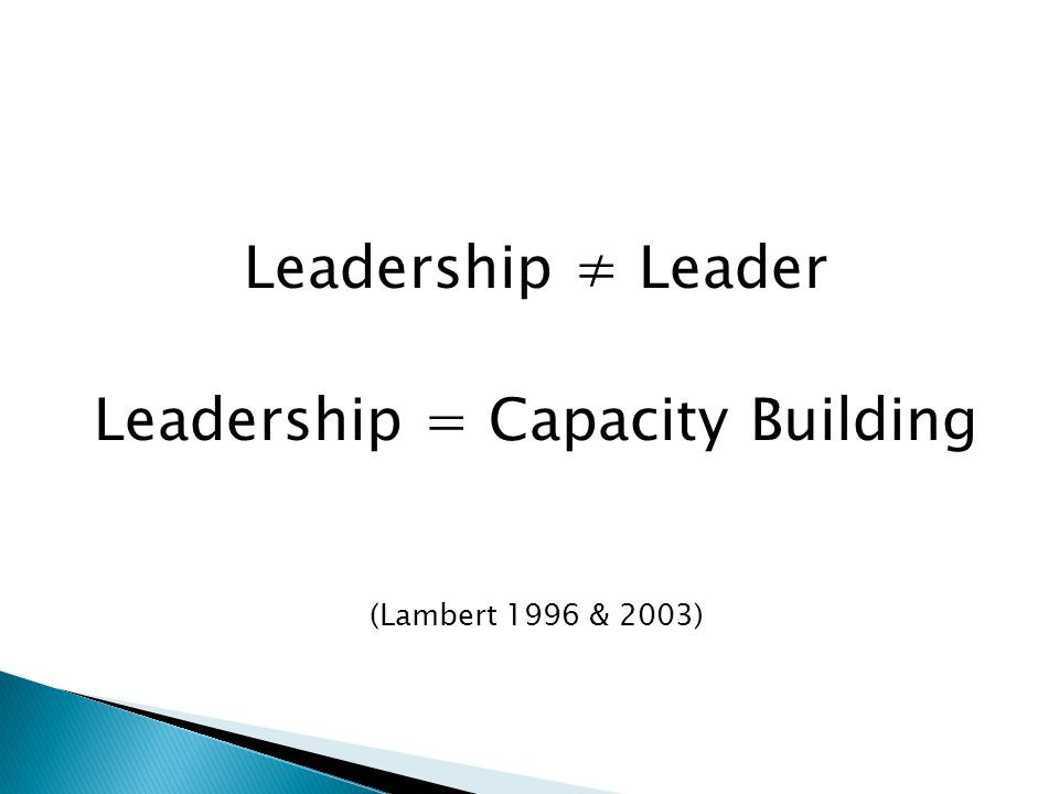 Leadership ≠ Leader Leadership = Capacity Building (Lambert 1996 & 2003)
