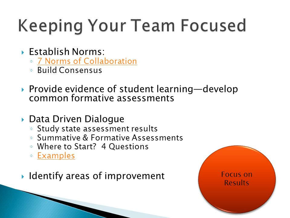  Establish Norms: ◦ 7 Norms of Collaboration 7 Norms of Collaboration ◦ Build Consensus  Provide evidence of student learning—develop common formative assessments  Data Driven Dialogue ◦ Study state assessment results ◦ Summative & Formative Assessments ◦ Where to Start.