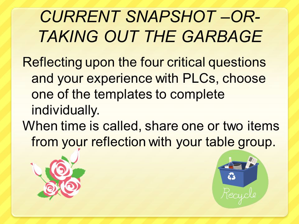 CURRENT SNAPSHOT –OR- TAKING OUT THE GARBAGE Reflecting upon the four critical questions and your experience with PLCs, choose one of the templates to complete individually.