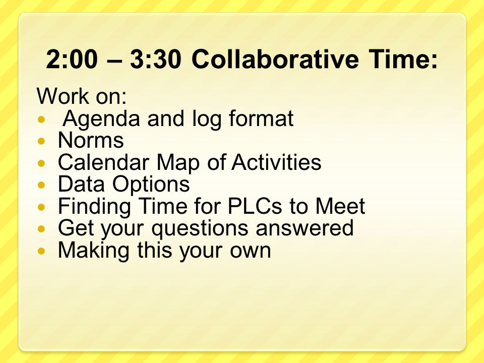 2:00 – 3:30 Collaborative Time: Work on: Agenda and log format Norms Calendar Map of Activities Data Options Finding Time for PLCs to Meet Get your questions answered Making this your own